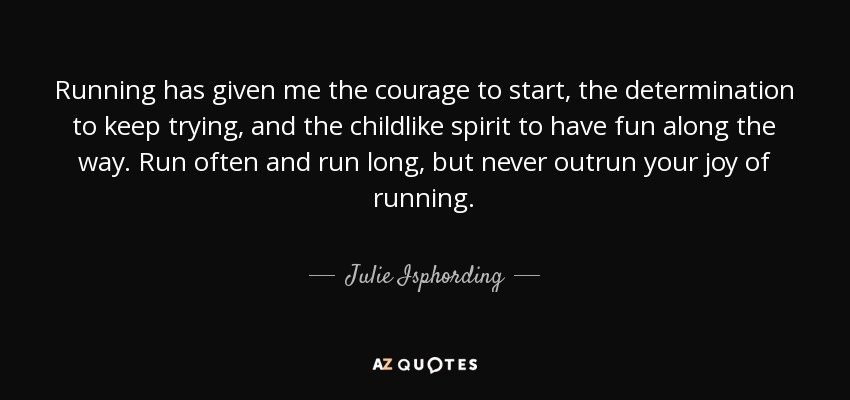 Running has given me the courage to start, the determination to keep trying, and the childlike spirit to have fun along the way. Run often and run long, but never outrun your joy of running. - Julie Isphording