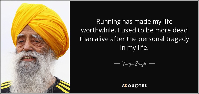 Running has made my life worthwhile. I used to be more dead than alive after the personal tragedy in my life. - Fauja Singh