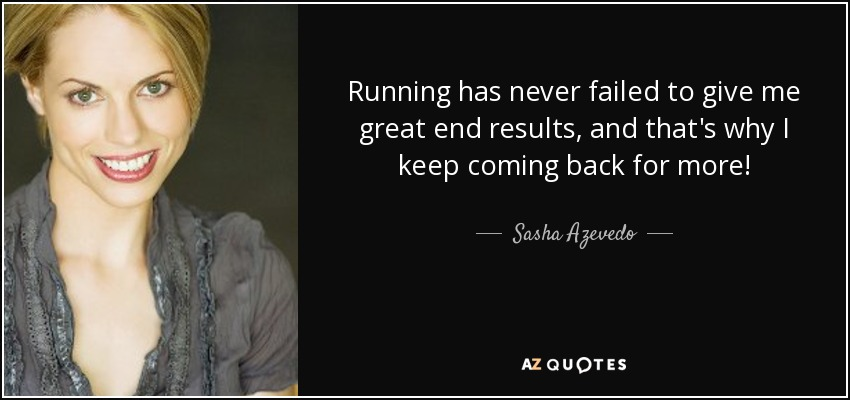 Running has never failed to give me great end results, and that's why I keep coming back for more! - Sasha Azevedo