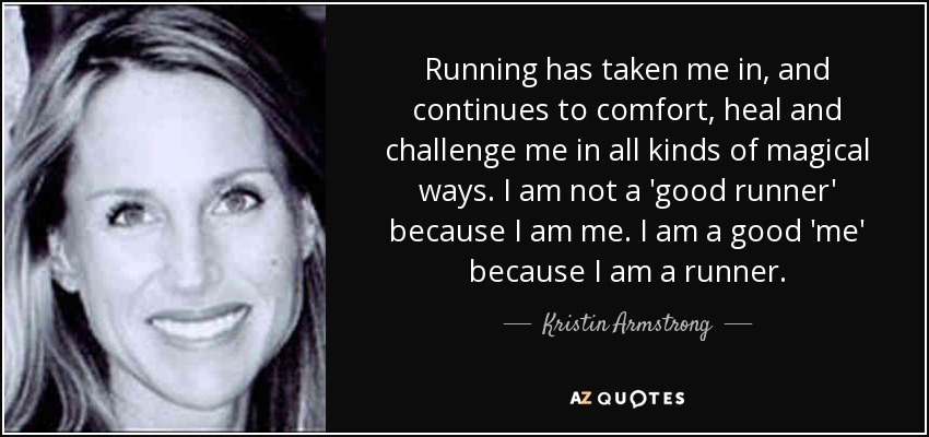 Running has taken me in, and continues to comfort, heal and challenge me in all kinds of magical ways. I am not a 'good runner' because I am me. I am a good 'me' because I am a runner. - Kristin Armstrong