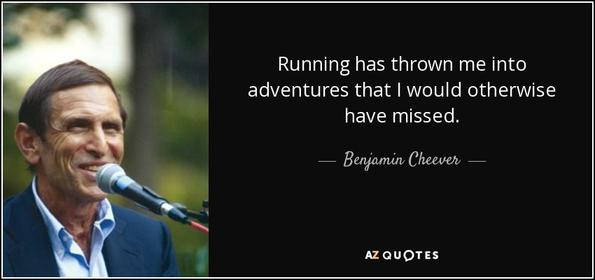 Running has thrown me into adventures that I would otherwise have missed. - Benjamin Cheever