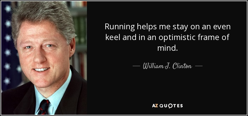 Running helps me stay on an even keel and in an optimistic frame of mind. - William J. Clinton