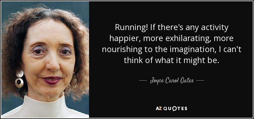 Running! If there's any activity happier, more exhilarating, more nourishing to the imagination, I can't think of what it might be. - Joyce Carol Oates