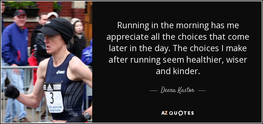 Running in the morning has me appreciate all the choices that come later in the day. The choices I make after running seem healthier, wiser and kinder. - Deena Kastor