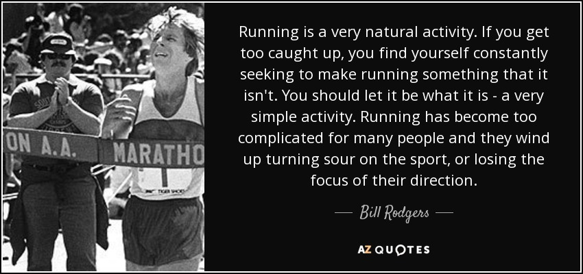 Running is a very natural activity. If you get too caught up, you find yourself constantly seeking to make running something that it isn't. You should let it be what it is - a very simple activity. Running has become too complicated for many people and they wind up turning sour on the sport, or losing the focus of their direction. - Bill Rodgers