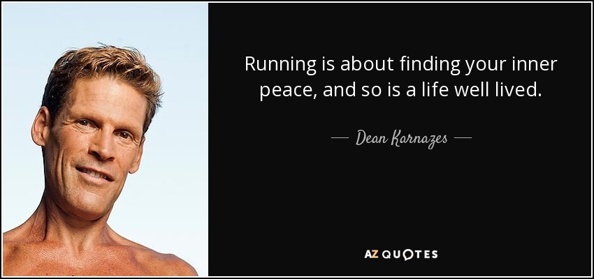 Running is about finding your inner peace, and so is a life well lived. - Dean Karnazes