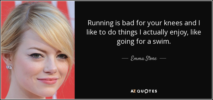 Running is bad for your knees, and I like to do things I actually enjoy, like going for a swim. - Emma Stone
