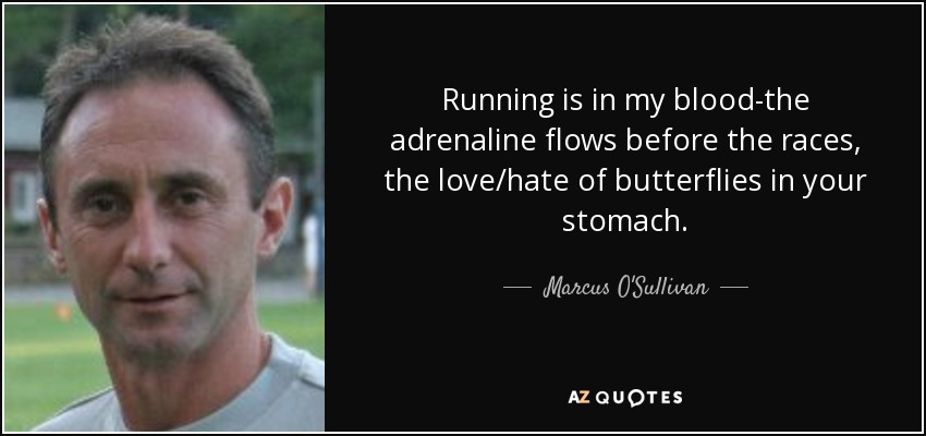 Running is in my blood-the adrenaline flows before the races, the love/hate of butterflies in your stomach. - Marcus O'Sullivan