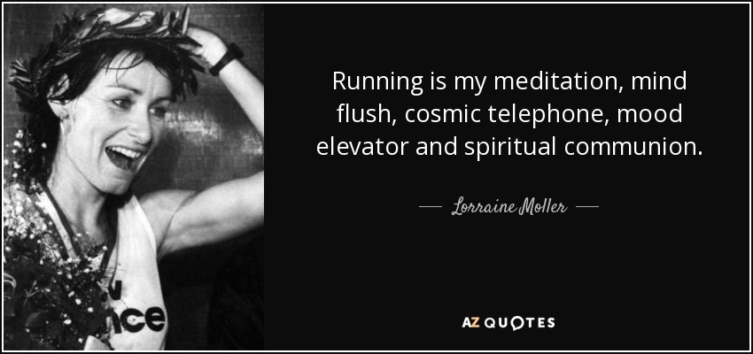 Running is my meditation, mind flush, cosmic telephone, mood elevator and spiritual communion. - Lorraine Moller