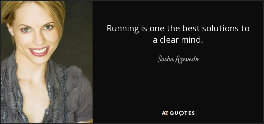 Running is one the best solutions to a clear mind. - Sasha Azevedo