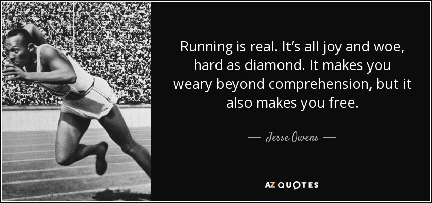 Running is real. It's all joy and woe, hard as diamond. It makes you weary beyond comprehension, but it also makes you free. - Jesse Owens