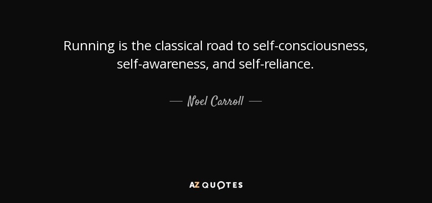Running is the classical road to self-consciousness, self-awareness, and self-reliance. - Noel Carroll
