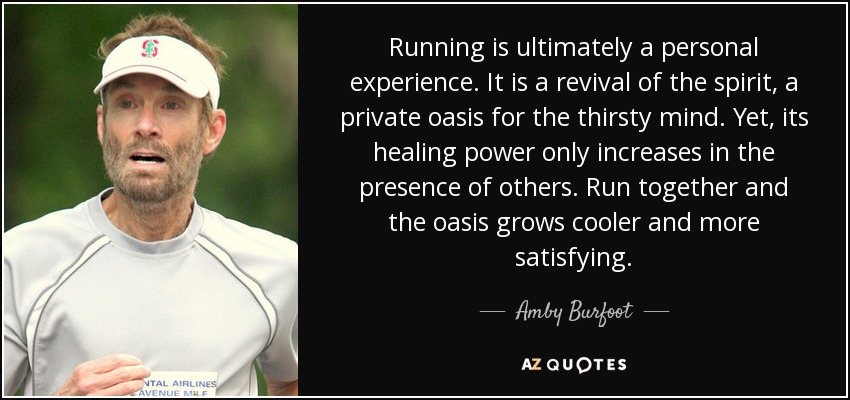 Running is ultimately a personal experience. It is a revival of the spirit, a private oasis for the thirsty mind. Yet, its healing power only increases in the presence of others. Run together and the oasis grows cooler and more satisfying. - Amby Burfoot