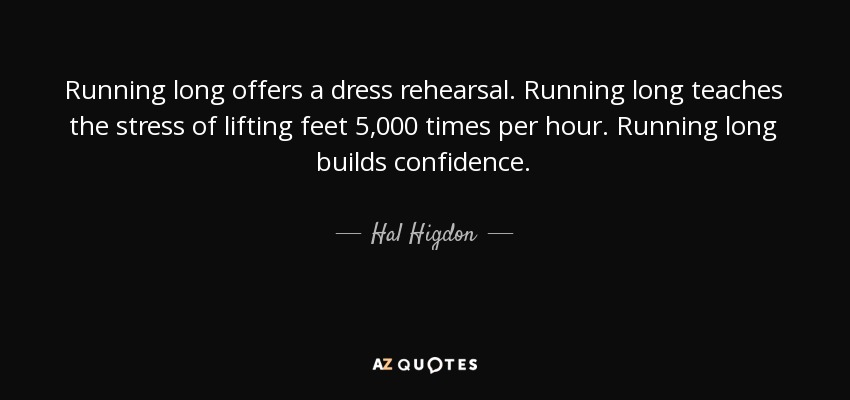 Running long offers a dress rehearsal. Running long teaches the stress of lifting feet 5,000 times per hour. Running long builds confidence. - Hal Higdon