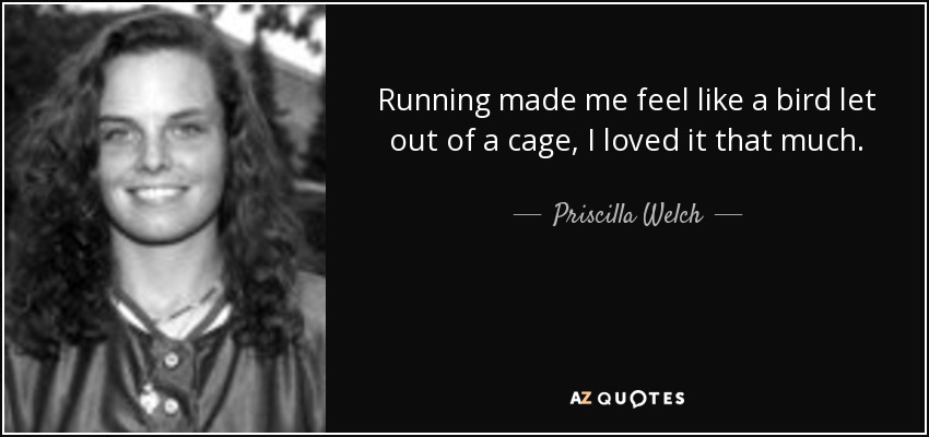 Running made me feel like a bird let out of a cage, I loved it that much. - Priscilla Welch