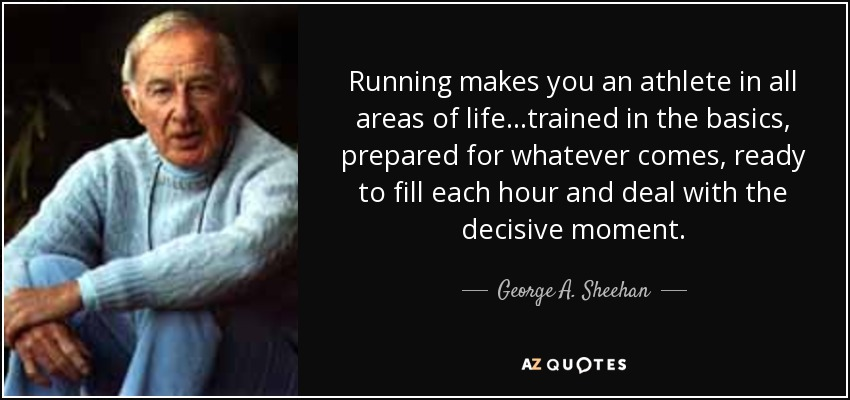 Running makes you an athlete in all areas of life...trained in the basics, prepared for whatever comes, ready to fill each hour and deal with the decisive moment. - George A. Sheehan
