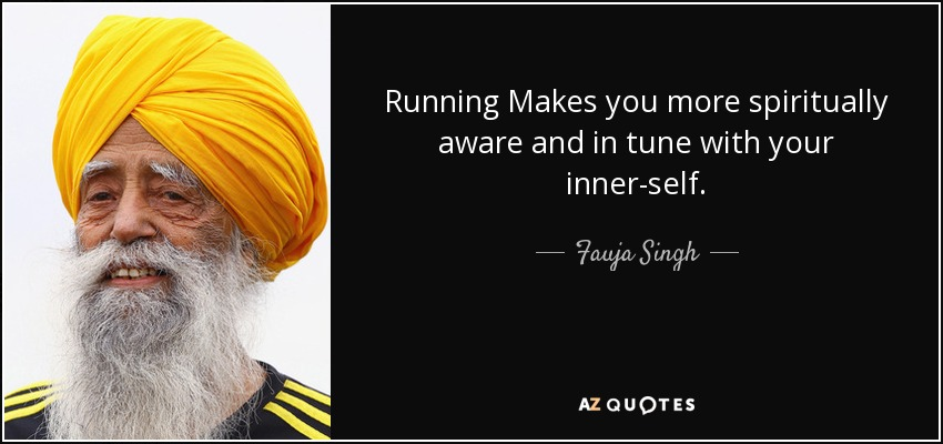 Running Makes you more spiritually aware and in tune with your inner-self. - Fauja Singh