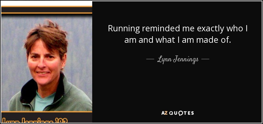 Running reminded me exactly who I am and what I am made of. - Lynn Jennings