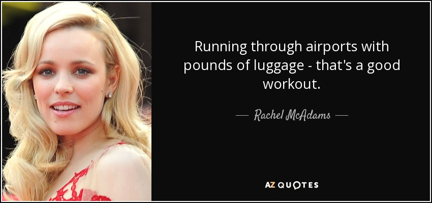 Running through airports with pounds of luggage - that's a good workout. - Rachel McAdams
