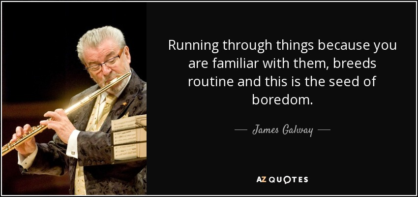 Running through things because you are familiar with them, breeds routine and this is the seed of boredom. - James Galway
