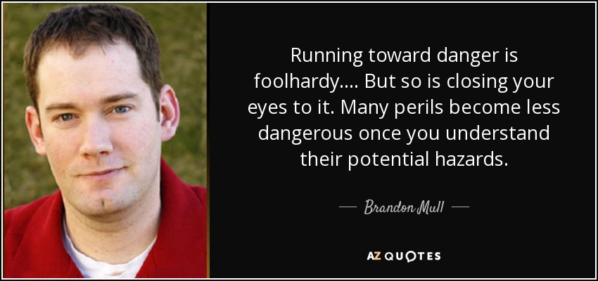 Running toward danger is foolhardy. ... But so is closing your eyes to it. Many perils become less dangerous once you understand their potential hazards. - Brandon Mull