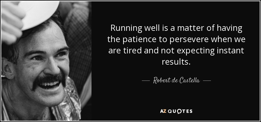 Running well is a matter of having the patience to persevere when we are tired and not expecting instant results. - Robert de Castella