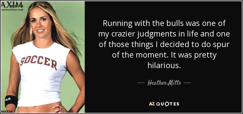 Running with the bulls was one of my crazier judgments in life and one of those things I decided to do spur of the moment. It was pretty hilarious. - Heather Mitts