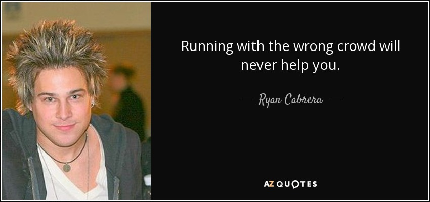 Running with the wrong crowd will never help you. - Ryan Cabrera