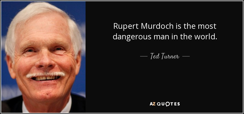 Rupert Murdoch is the most dangerous man in the world. - Ted Turner