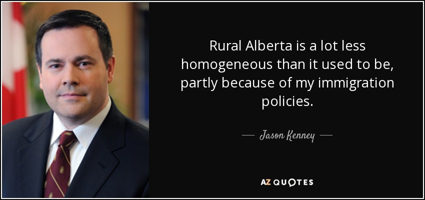 Rural Alberta is a lot less homogeneous than it used to be, partly because of my immigration policies. - Jason Kenney