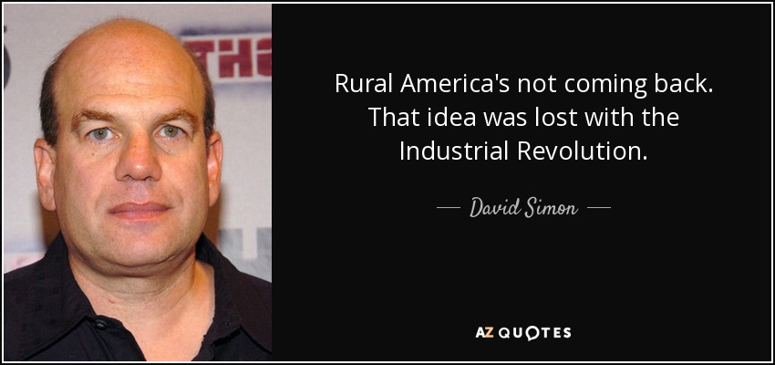 Rural America's not coming back. That idea was lost with the Industrial Revolution. - David Simon