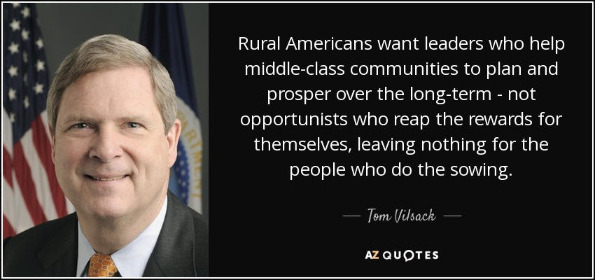 Rural Americans want leaders who help middle-class communities to plan and prosper over the long-term - not opportunists who reap the rewards for themselves, leaving nothing for the people who do the sowing. - Tom Vilsack