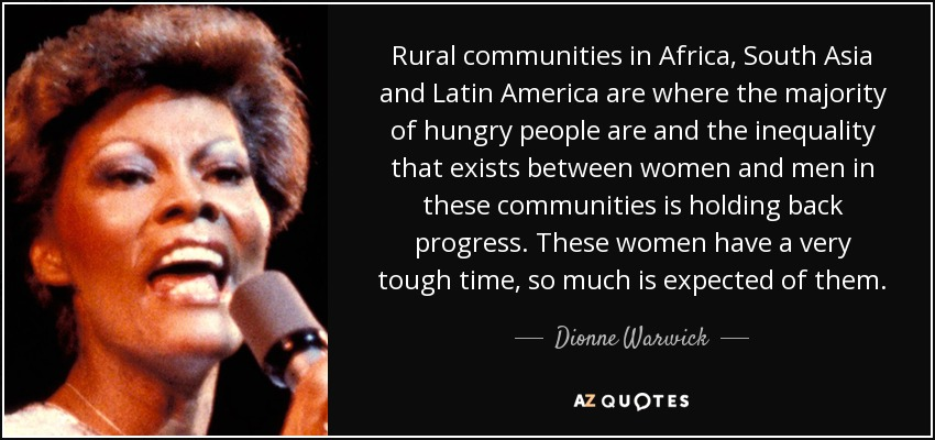 Rural communities in Africa, South Asia and Latin America are where the majority of hungry people are and the inequality that exists between women and men in these communities is holding back progress. These women have a very tough time, so much is expected of them. - Dionne Warwick