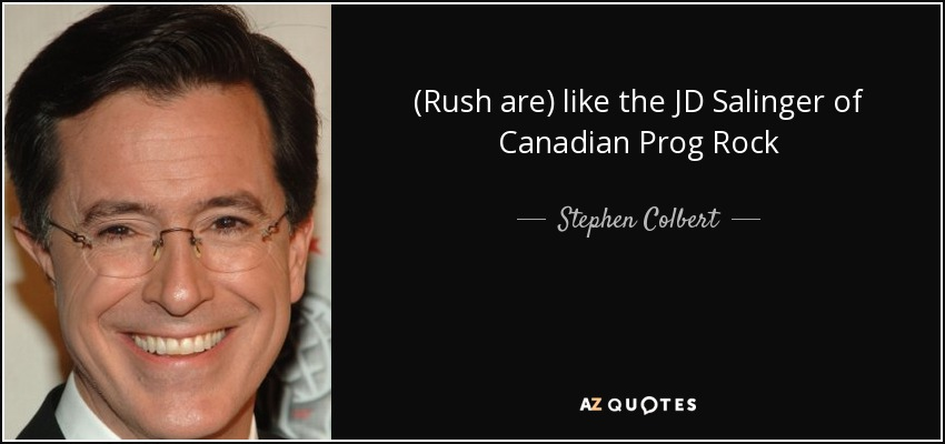 (Rush are) like the JD Salinger of Canadian Prog Rock - Stephen Colbert