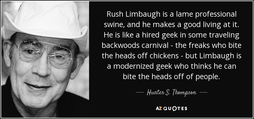 Rush Limbaugh is a lame professional swine, and he makes a good living at it. He is like a hired geek in some traveling backwoods carnival - the freaks who bite the heads off chickens - but Limbaugh is a modernized geek who thinks he can bite the heads off of people. - Hunter S. Thompson
