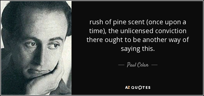 rush of pine scent (once upon a time), the unlicensed conviction there ought to be another way of saying this. - Paul Celan