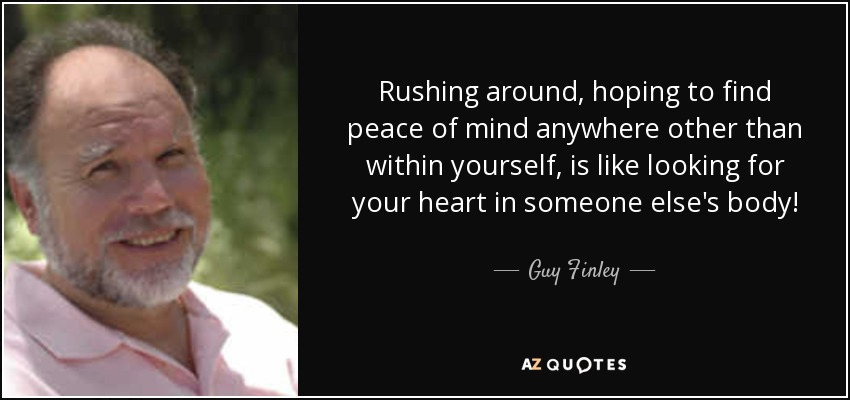 Rushing around, hoping to find peace of mind anywhere other than within yourself, is like looking for your heart in someone else's body! - Guy Finley