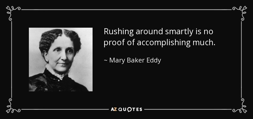 Rushing around smartly is no proof of accomplishing much. - Mary Baker Eddy