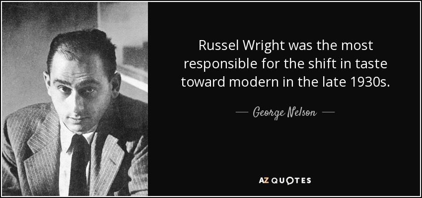 Russel Wright was the most responsible for the shift in taste toward modern in the late 1930s. - George Nelson
