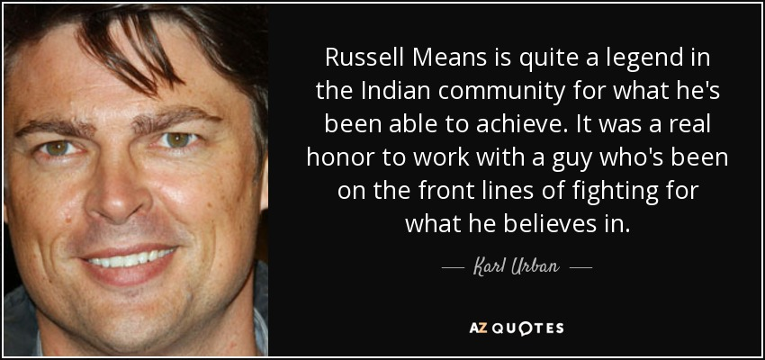 Russell Means is quite a legend in the Indian community for what he's been able to achieve. It was a real honor to work with a guy who's been on the front lines of fighting for what he believes in. - Karl Urban