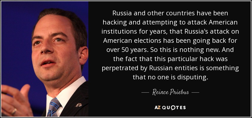 Russia and other countries have been hacking and attempting to attack American institutions for years, that Russia's attack on American elections has been going back for over 50 years. So this is nothing new. And the fact that this particular hack was perpetrated by Russian entities is something that no one is disputing. - Reince Priebus