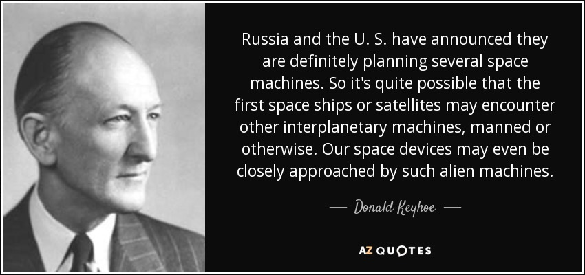 Russia and the U. S. have announced they are definitely planning several space machines. So it's quite possible that the first space ships or satellites may encounter other interplanetary machines, manned or otherwise. Our space devices may even be closely approached by such alien machines. - Donald Keyhoe