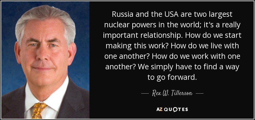 Russia and the USA are two largest nuclear powers in the world; it's a really important relationship. How do we start making this work? How do we live with one another? How do we work with one another? We simply have to find a way to go forward. - Rex W. Tillerson