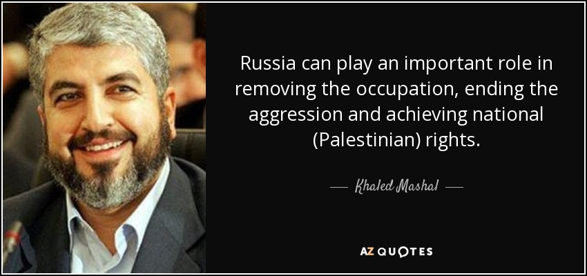 Russia can play an important role in removing the occupation, ending the aggression and achieving national (Palestinian) rights. - Khaled Mashal