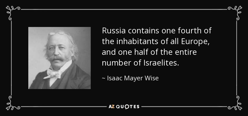 Russia contains one fourth of the inhabitants of all Europe, and one half of the entire number of Israelites. - Isaac Mayer Wise