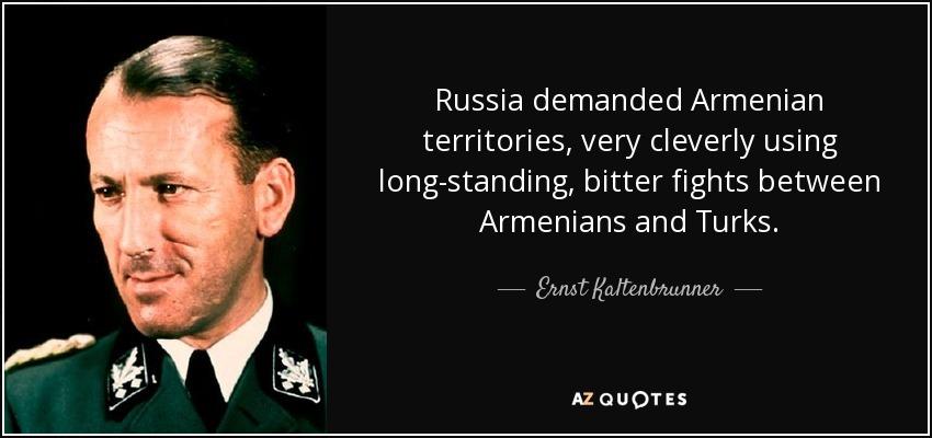 Russia demanded Armenian territories, very cleverly using long-standing, bitter fights between Armenians and Turks. - Ernst Kaltenbrunner