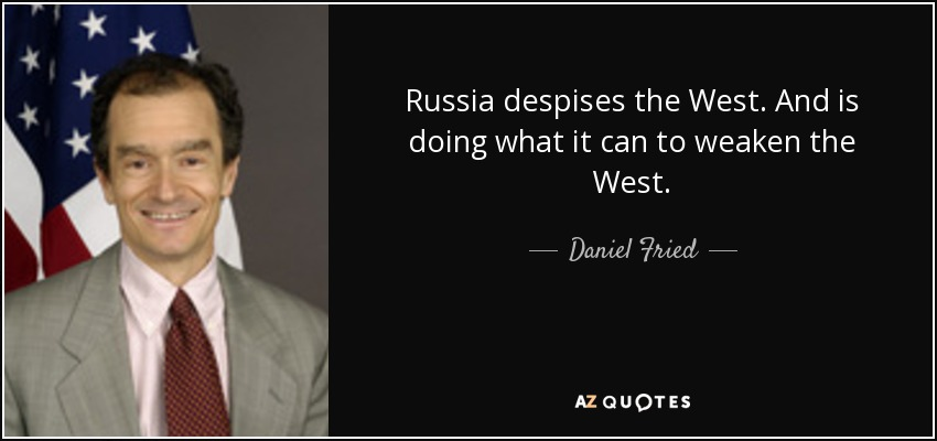 Russia despises the West. And is doing what it can to weaken the West. - Daniel Fried