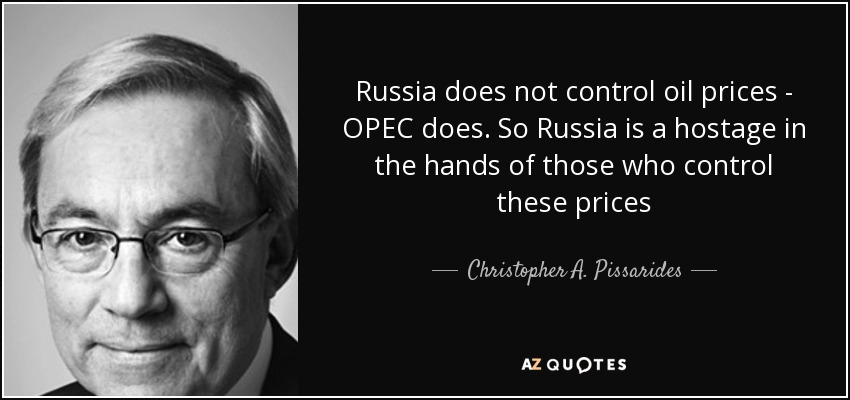 Russia does not control oil prices - OPEC does. So Russia is a hostage in the hands of those who control these prices - Christopher A. Pissarides