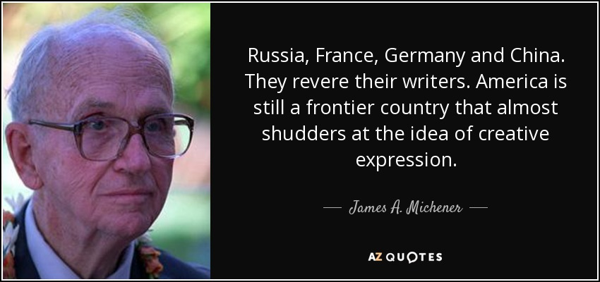 Russia, France, Germany and China. They revere their writers. America is still a frontier country that almost shudders at the idea of creative expression. - James A. Michener