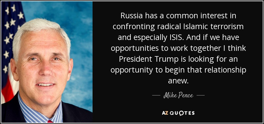 Russia has a common interest in confronting radical Islamic terrorism and especially ISIS. And if we have opportunities to work together I think President Trump is looking for an opportunity to begin that relationship anew. - Mike Pence
